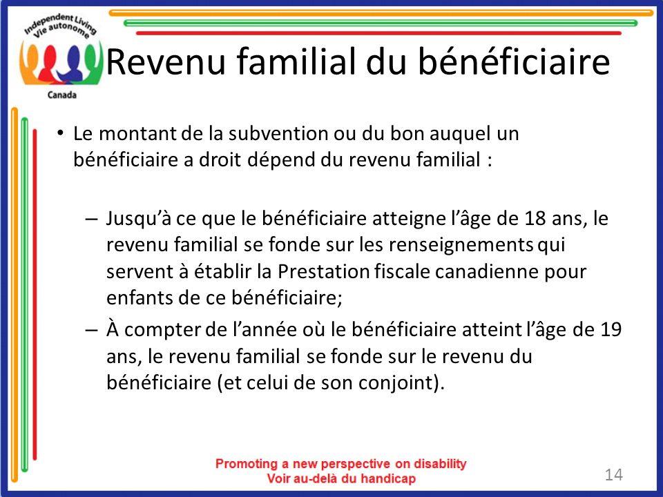 Revenu familial du bénéficiaire Le montant de la subvention ou du bon auquel un bénéficiaire a droit dépend du revenu familial : – Jusquà ce que le bénéficiaire atteigne lâge de 18 ans, le revenu familial se fonde sur les renseignements qui servent à établir la Prestation fiscale canadienne pour enfants de ce bénéficiaire; – À compter de lannée où le bénéficiaire atteint lâge de 19 ans, le revenu familial se fonde sur le revenu du bénéficiaire (et celui de son conjoint).