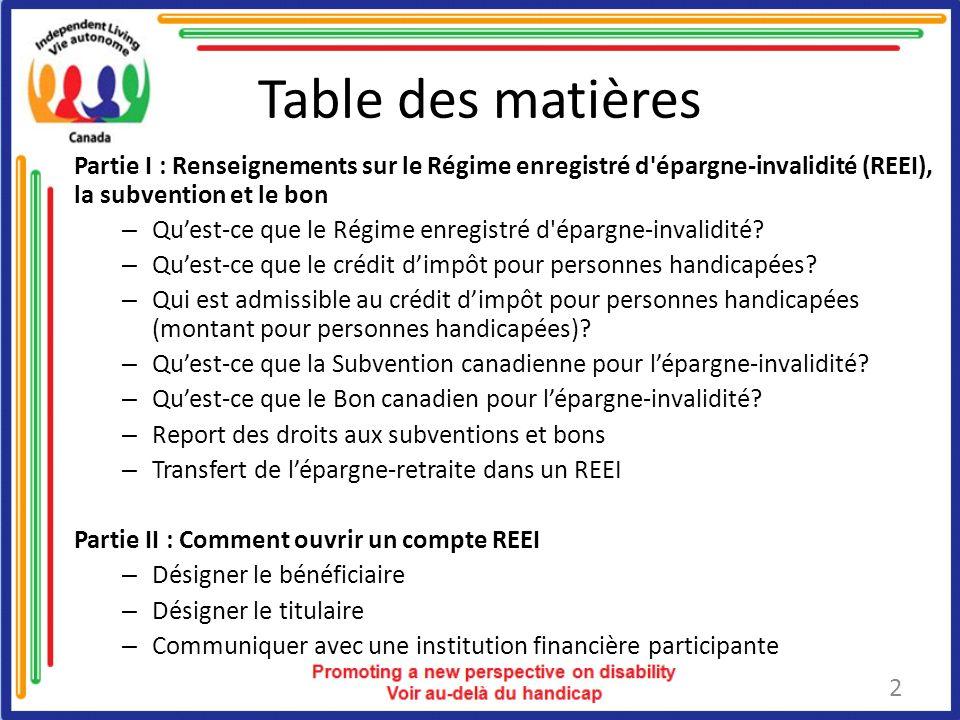 Table des matières Partie I : Renseignements sur le Régime enregistré d épargne-invalidité (REEI), la subvention et le bon – Quest-ce que le Régime enregistré d épargne-invalidité.