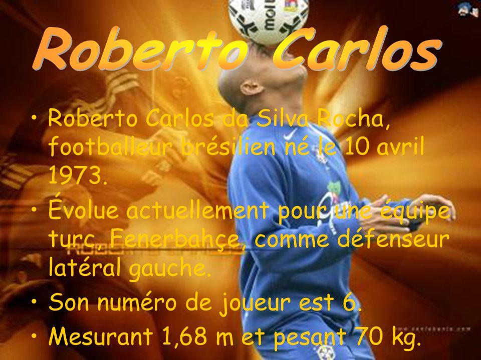 Roberto Carlos da Silva Rocha, footballeur brésilien né le 10 avril 1973. Évolue actuellement pour une équipe turc, Fenerbahçe, comme défenseur latéra