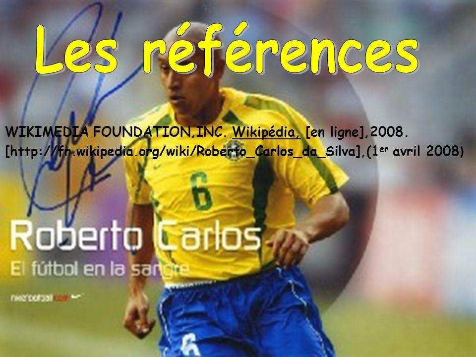 WIKIMEDIA FOUNDATION,INC. Wikipédia, [en ligne],2008. [http://fr.wikipedia.org/wiki/Roberto_Carlos_da_Silva],(1 er avril 2008 )