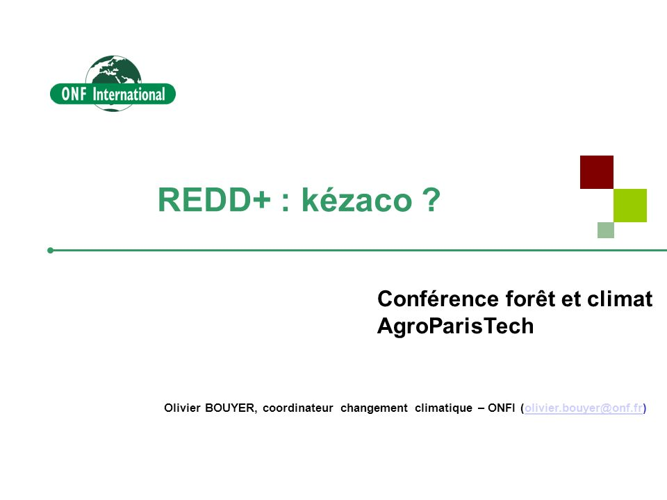 REDD+ : kézaco ? Olivier BOUYER, coordinateur changement climatique – ONFI (olivier.bouyer@onf.fr)olivier.bouyer@onf.fr Conférence forêt et climat Agr