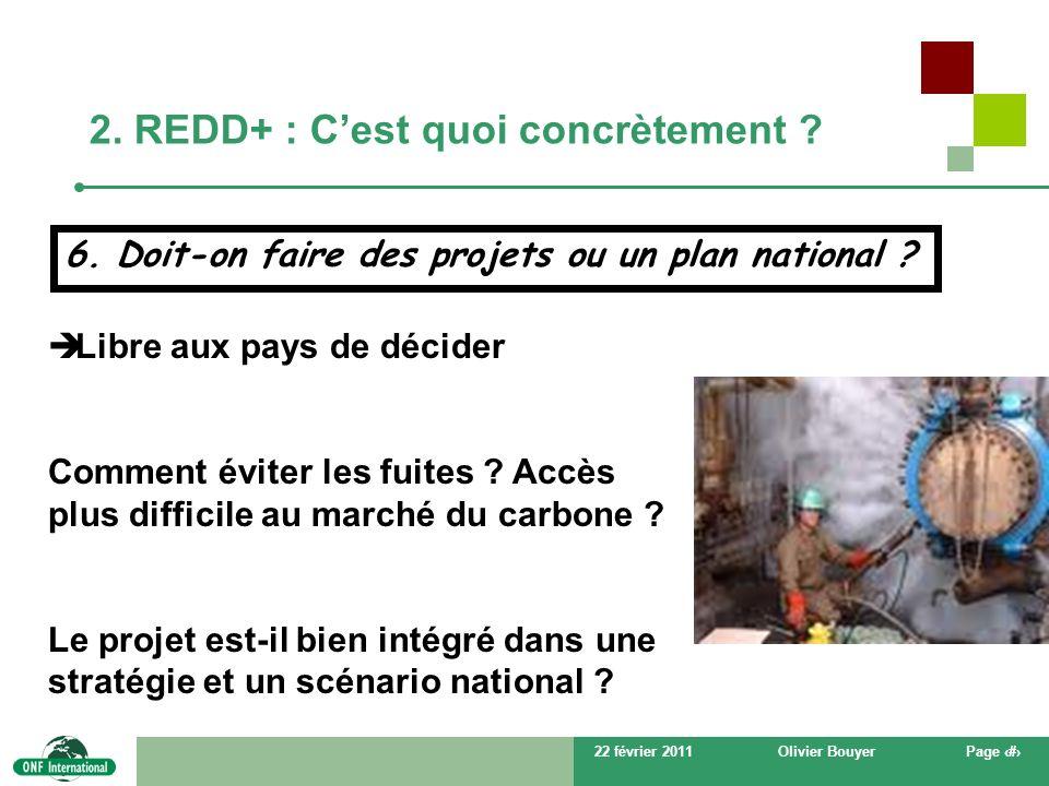 22 février 2011Olivier BouyerPage # 2. REDD+ : Cest quoi concrètement ? 6. Doit-on faire des projets ou un plan national ? Libre aux pays de décider C