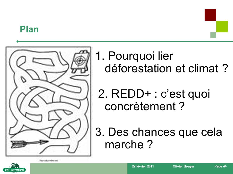 22 février 2011Olivier BouyerPage # Plan 1. Pourquoi lier déforestation et climat ? 2. REDD+ : cest quoi concrètement ? 3. Des chances que cela marche