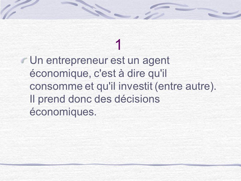 1 Un entrepreneur est un agent économique, c'est à dire qu'il consomme et qu'il investit (entre autre). Il prend donc des décisions économiques.