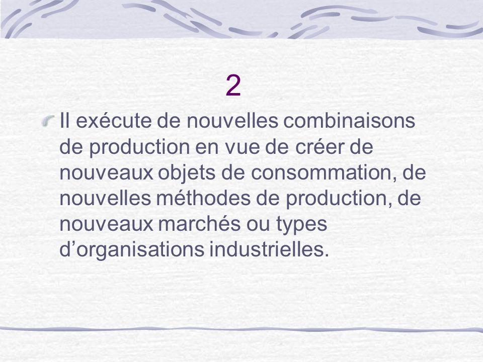 2 Il exécute de nouvelles combinaisons de production en vue de créer de nouveaux objets de consommation, de nouvelles méthodes de production, de nouve