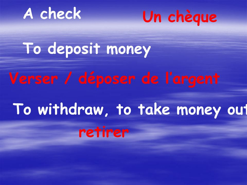 A check Un chèque To deposit money Verser / déposer de largent To withdraw, to take money out retirer