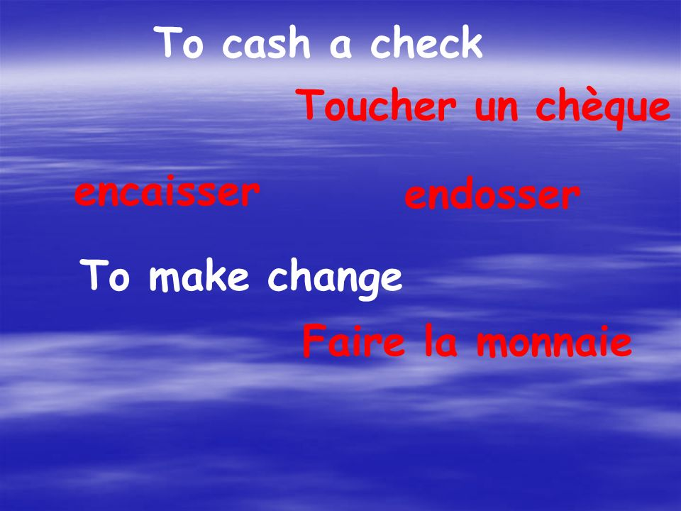 To cash a check Toucher un chèque encaisser endosser To make change Faire la monnaie