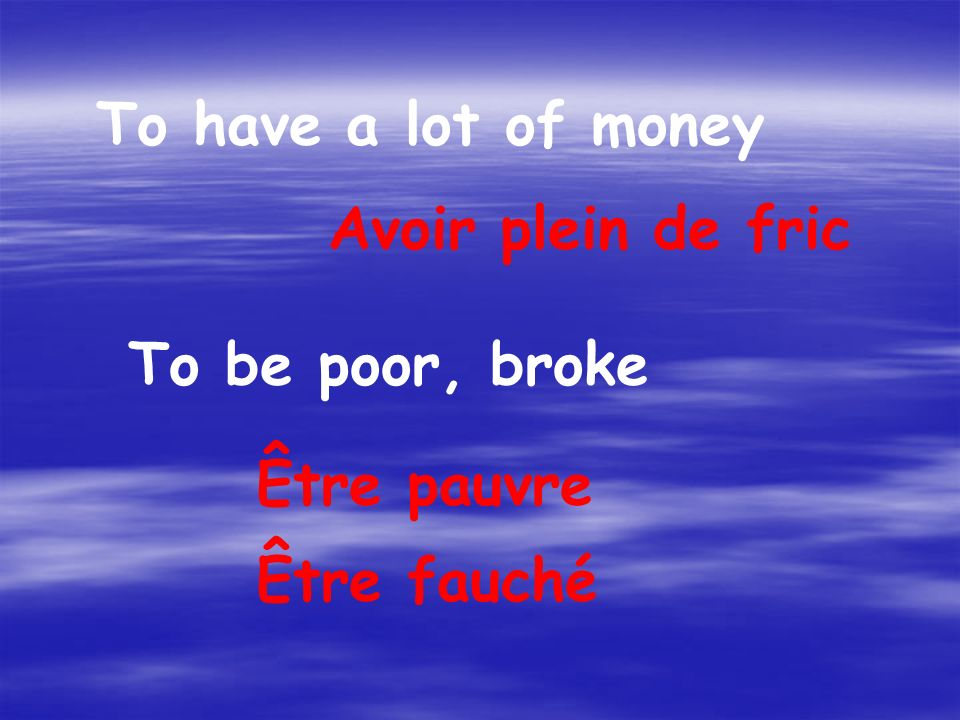 To have a lot of money Avoir plein de fric To be poor, broke Être pauvre Être fauché