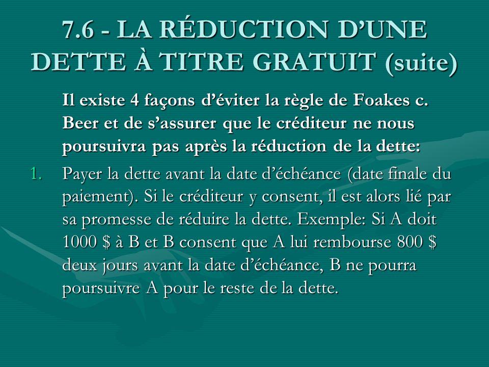 7.6 - LA RÉDUCTION DUNE DETTE À TITRE GRATUIT (suite) Il existe 4 façons déviter la règle de Foakes c. Beer et de sassurer que le créditeur ne nous po