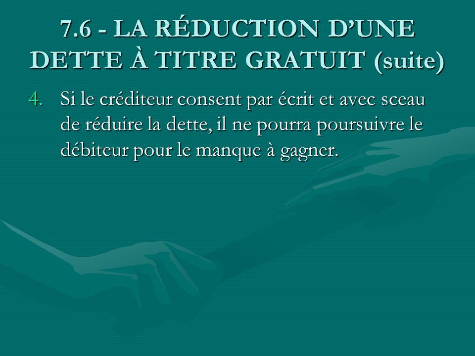 7.6 - LA RÉDUCTION DUNE DETTE À TITRE GRATUIT (suite) 4.Si le créditeur consent par écrit et avec sceau de réduire la dette, il ne pourra poursuivre l