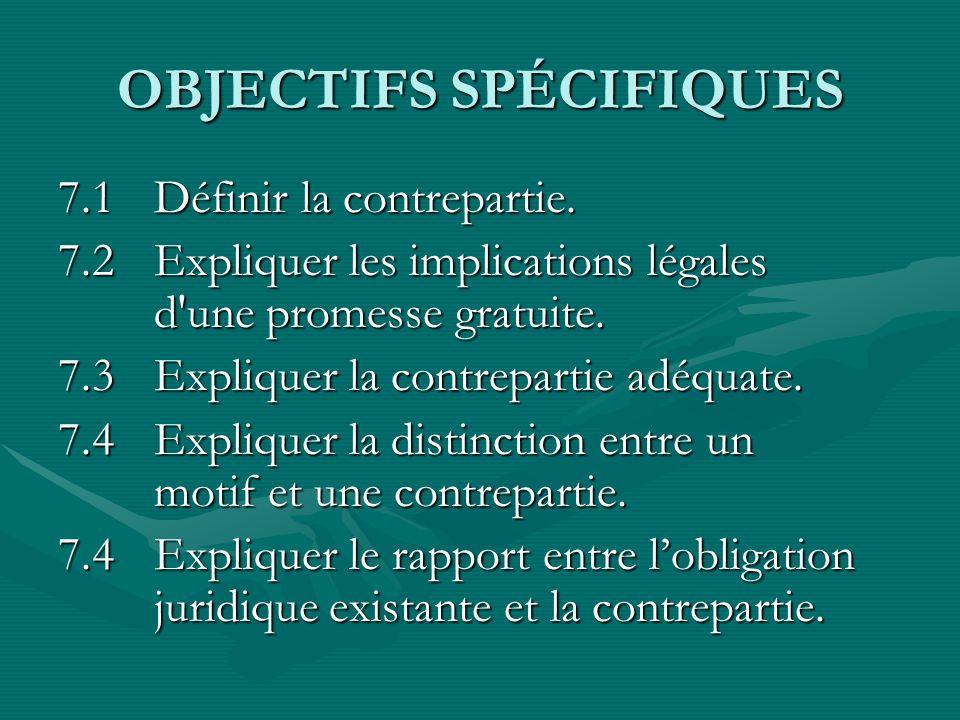 OBJECTIFS SPÉCIFIQUES 7.1Définir la contrepartie. 7.2Expliquer les implications légales d'une promesse gratuite. 7.3Expliquer la contrepartie adéquate