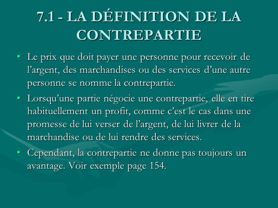 7.1 - LA DÉFINITION DE LA CONTREPARTIE Le prix que doit payer une personne pour recevoir de largent, des marchandises ou des services dune autre perso