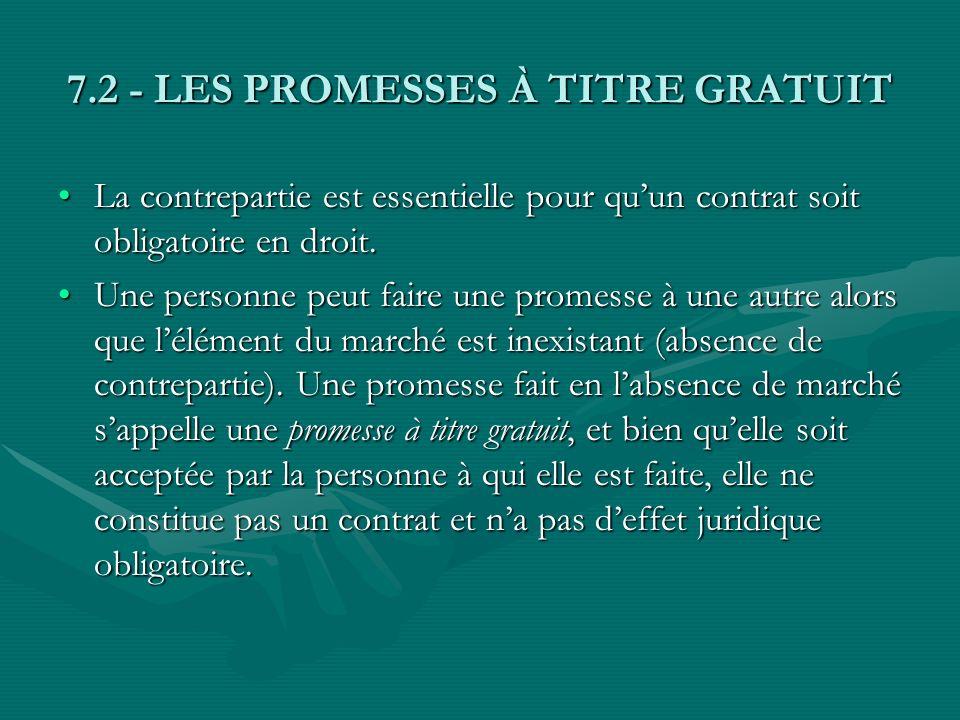 7.2 - LES PROMESSES À TITRE GRATUIT (suite) Une promesse de faire un cadeau ou une promesse dexécuter des services sans rémunération sont des exemples courants de promesses à titre gratuit.