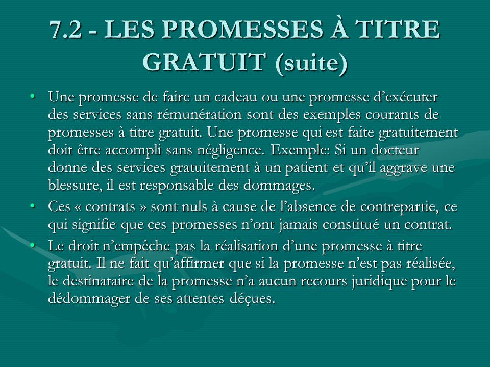 7.2 - LES PROMESSES À TITRE GRATUIT (suite) Une promesse de faire un cadeau ou une promesse dexécuter des services sans rémunération sont des exemples