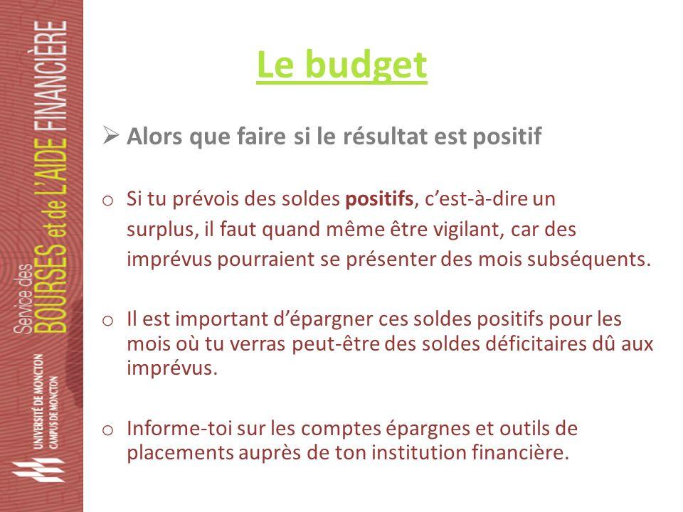 Le budget Alors que faire si le résultat est positif o Si tu prévois des soldes positifs, cest-à-dire un surplus, il faut quand même être vigilant, car des imprévus pourraient se présenter des mois subséquents.