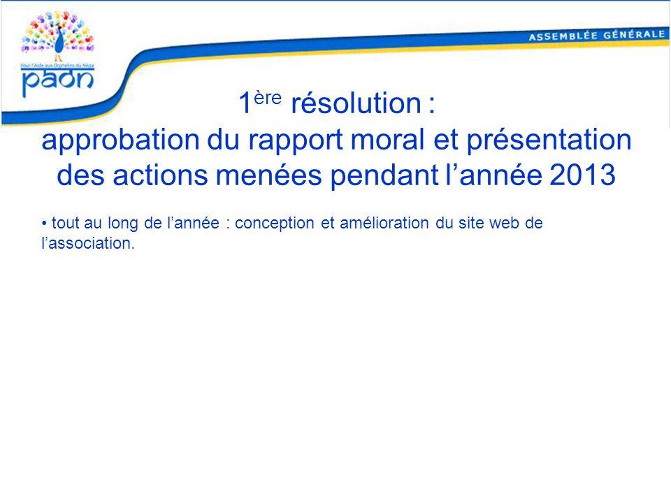 1 ère résolution : approbation du rapport moral et présentation des actions menées pendant lannée 2013 tout au long de lannée : conception et améliora