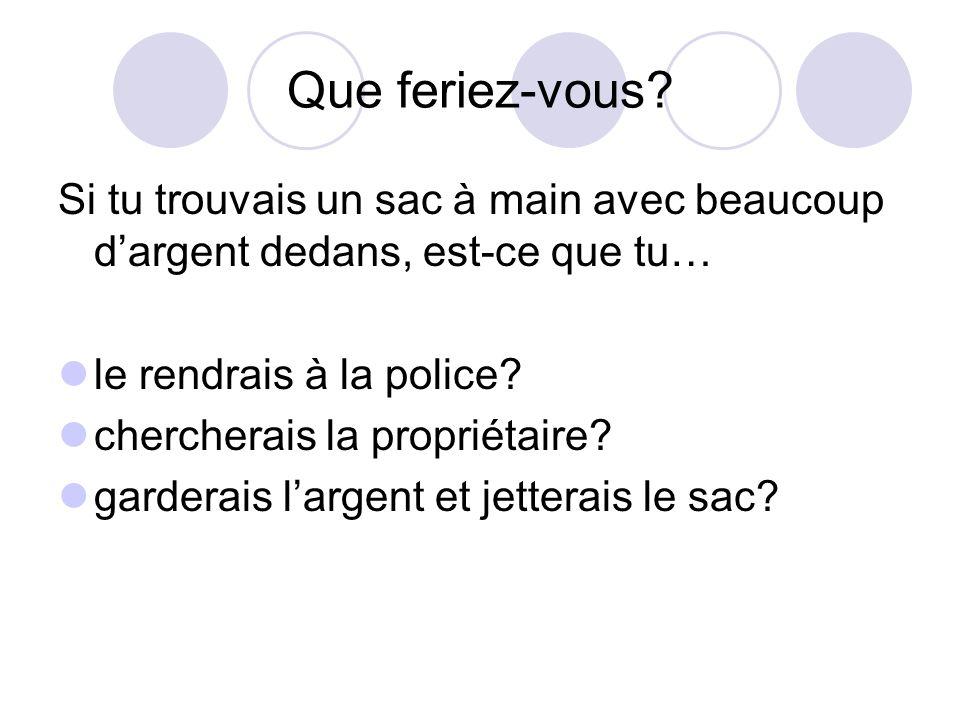 Que feriez-vous? Si tu trouvais un sac à main avec beaucoup dargent dedans, est-ce que tu… le rendrais à la police? chercherais la propriétaire? garde