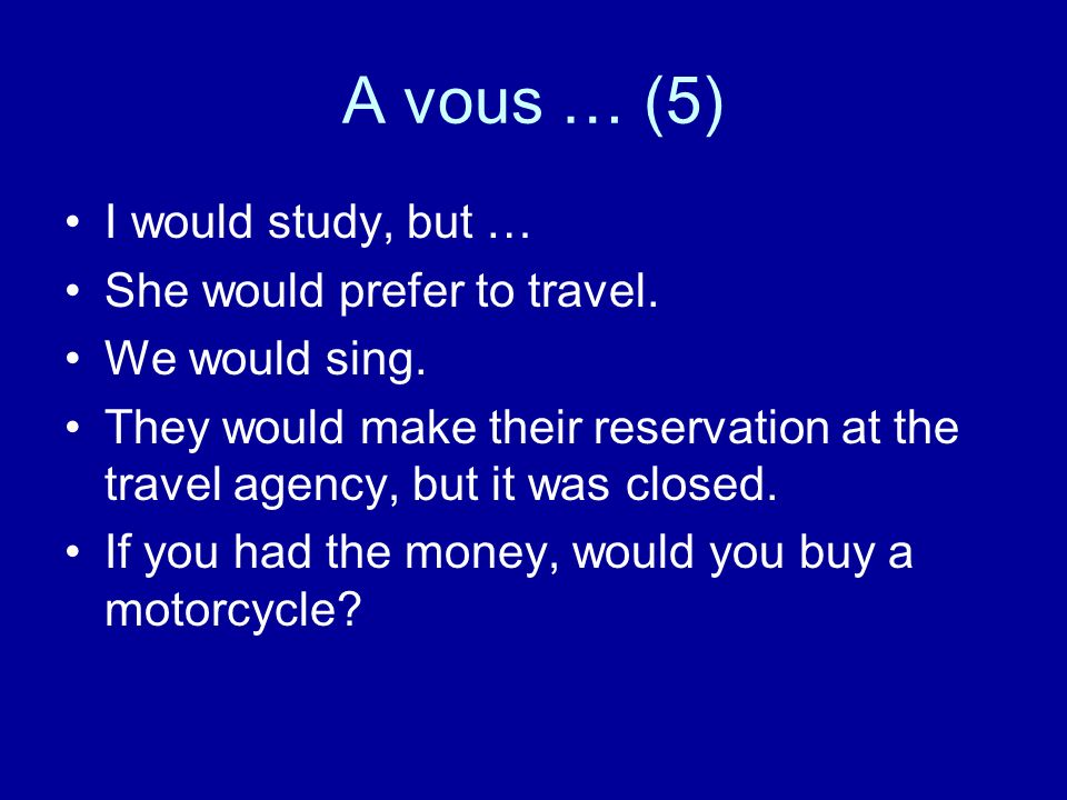 A vous … (5) I would study, but … She would prefer to travel. We would sing. They would make their reservation at the travel agency, but it was closed