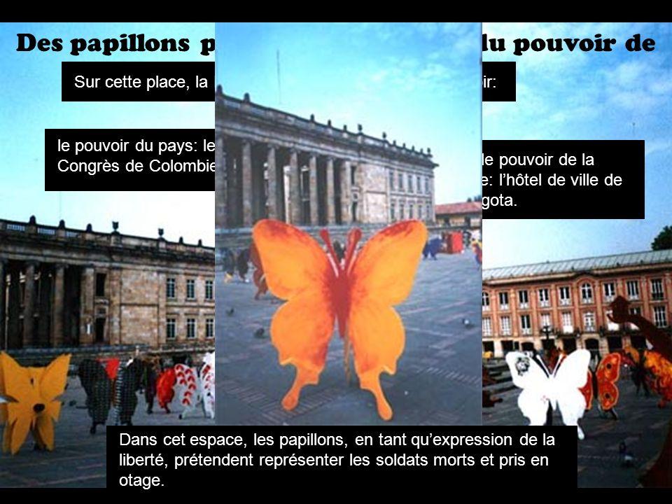 Des papillons politiques au milieu du pouvoir de la Colombie Dans cet espace, les papillons, en tant quexpression de la liberté, prétendent représenter les soldats morts et pris en otage.