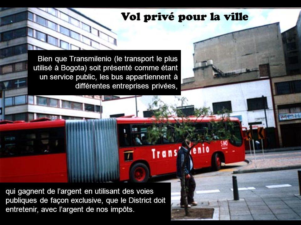 Vol privé pour la ville Bien que Transmilenio (le transport le plus utilisé à Bogota) soit présenté comme étant un service public, les bus appartiennent à différentes entreprises privées, qui gagnent de largent en utilisant des voies publiques de façon exclusive, que le District doit entretenir, avec largent de nos impôts.