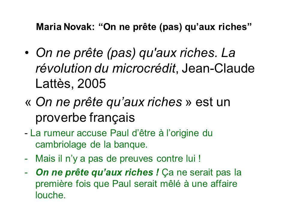 Maria Novak: On ne prête (pas) quaux riches Dans un sens figuré le proverbe « On ne prête quaux riches » signifie que les actions ou le caractère quon attribue à une personne sont fondés sur sa réputation.