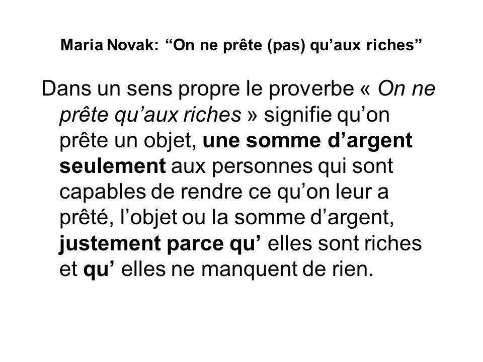 Maria Novak: On ne prête (pas) quaux riches Dans un sens propre le proverbe « On ne prête quaux riches » signifie quon prête un objet, une somme darge