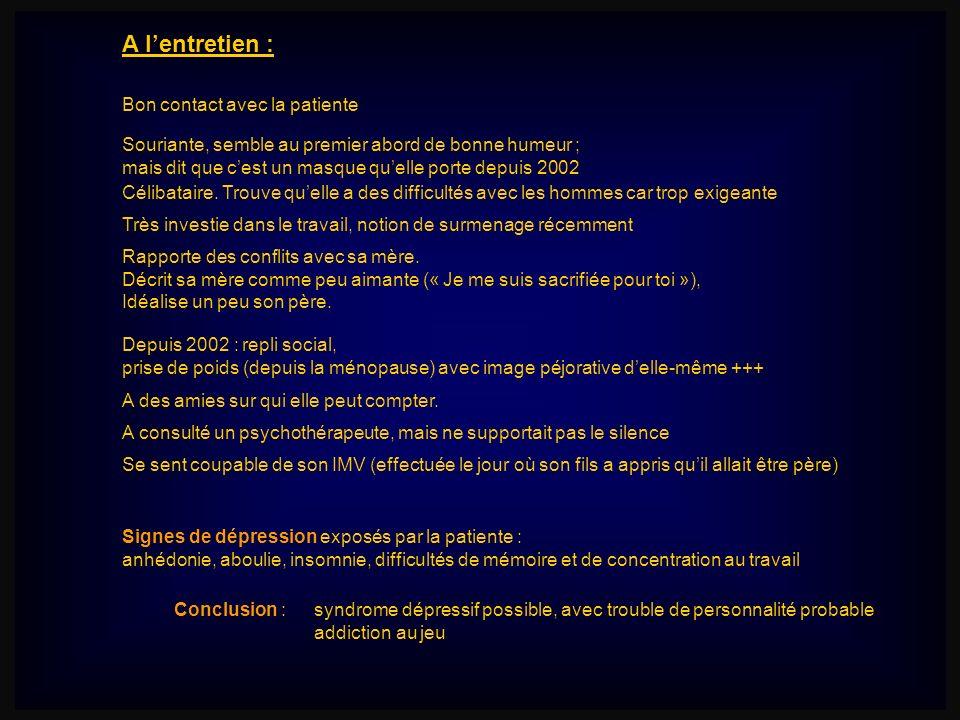 A lentretien : Bon contact avec la patiente Signes de dépression exposés par la patiente : anhédonie, aboulie, insomnie, difficultés de mémoire et de
