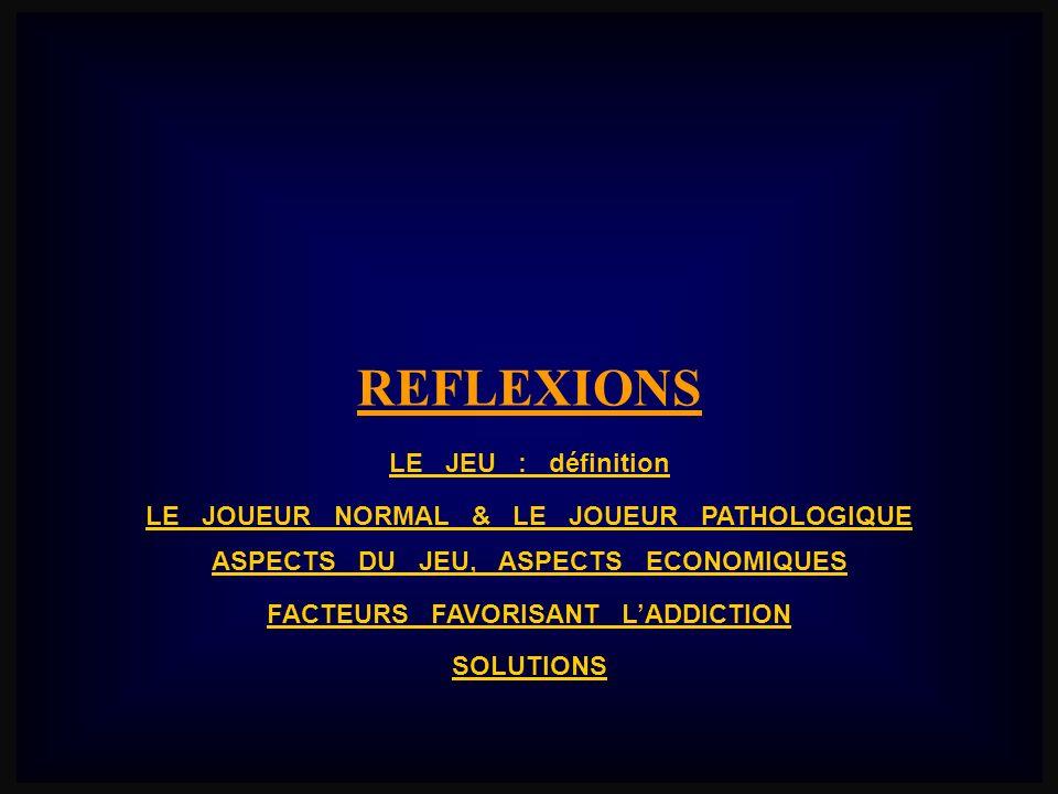 REFLEXIONS LE JEU : définition LE JOUEUR NORMAL & LE JOUEUR PATHOLOGIQUE ASPECTS DU JEU, ASPECTS ECONOMIQUES FACTEURS FAVORISANT LADDICTION SOLUTIONS