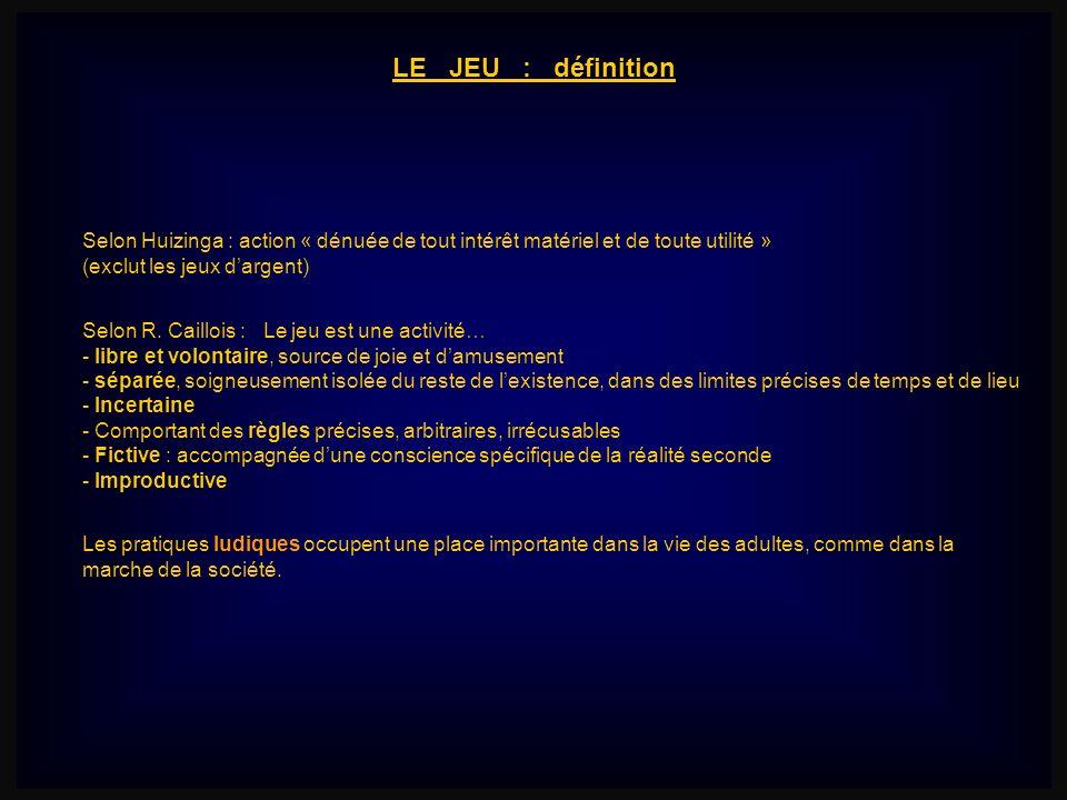 LE JEU : définition Selon Huizinga : action « dénuée de tout intérêt matériel et de toute utilité » (exclut les jeux dargent) Selon R. Caillois : Le j