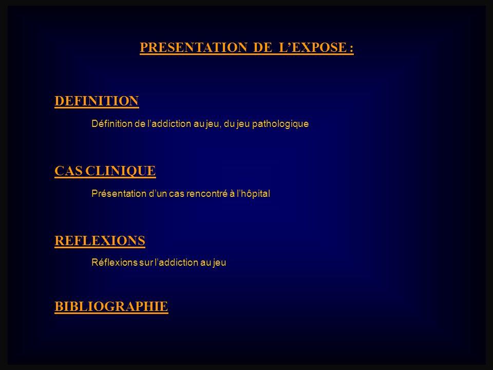 PRESENTATION DE LEXPOSE : CAS CLINIQUE REFLEXIONS Présentation dun cas rencontré à lhôpital DEFINITION Réflexions sur laddiction au jeu Définition de