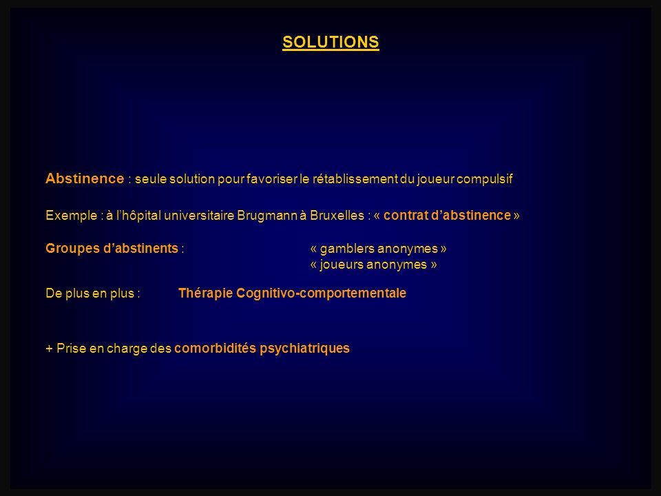 SOLUTIONS Abstinence : seule solution pour favoriser le rétablissement du joueur compulsif Exemple : à lhôpital universitaire Brugmann à Bruxelles : «