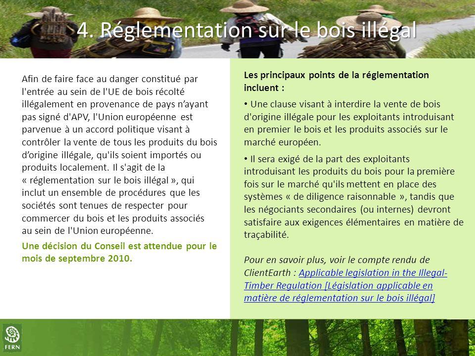 4. Réglementation sur le bois illégal Afin de faire face au danger constitué par l'entrée au sein de l'UE de bois récolté illégalement en provenance d