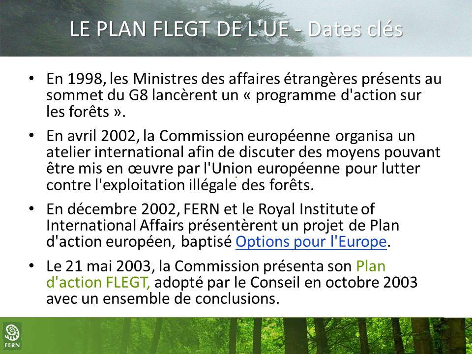 LE PLAN FLEGT DE L'UE - Dates clés En 1998, les Ministres des affaires étrangères présents au sommet du G8 lancèrent un « programme d'action sur les f
