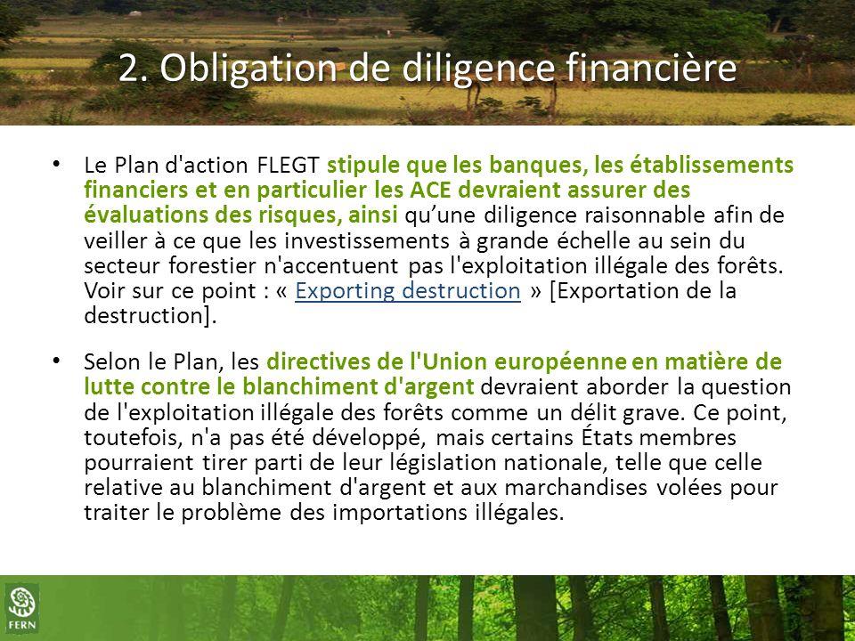 2. Obligation de diligence financière Le Plan d'action FLEGT stipule que les banques, les établissements financiers et en particulier les ACE devraien