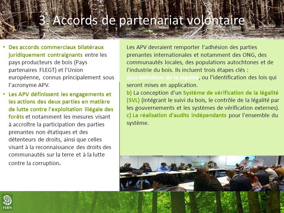3. Accords de partenariat volontaire Des accords commerciaux bilatéraux juridiquement contraignants entre les pays producteurs de bois (Pays partenair