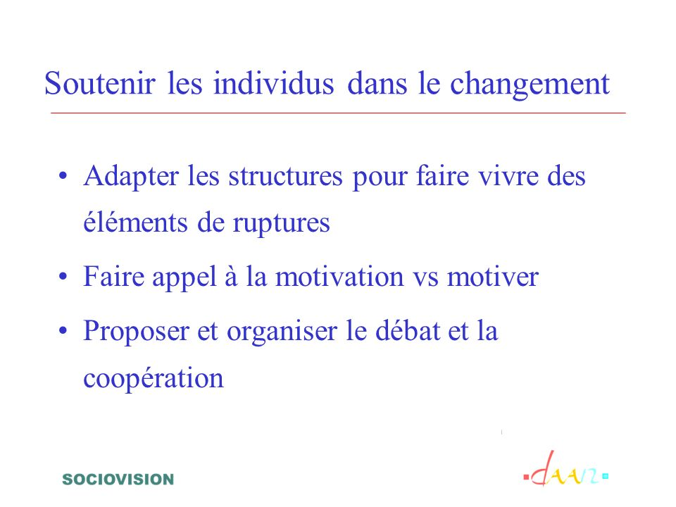 Soutenir les individus dans le changement Adapter les structures pour faire vivre des éléments de ruptures Faire appel à la motivation vs motiver Proposer et organiser le débat et la coopération