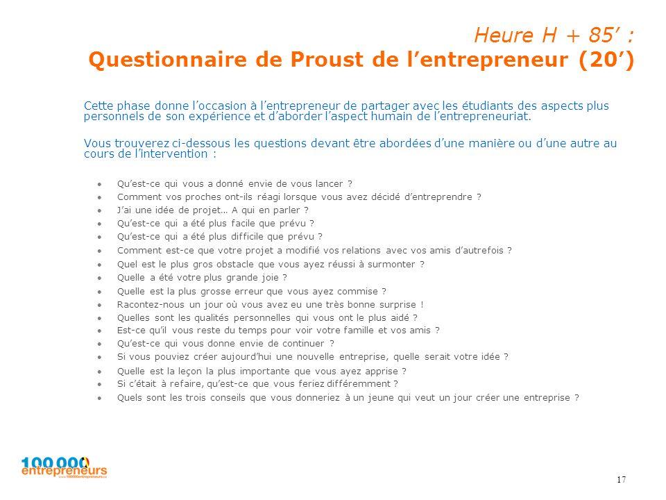 17 Heure H + 85 : Questionnaire de Proust de lentrepreneur (20) Cette phase donne loccasion à lentrepreneur de partager avec les étudiants des aspects plus personnels de son expérience et daborder laspect humain de lentrepreneuriat.