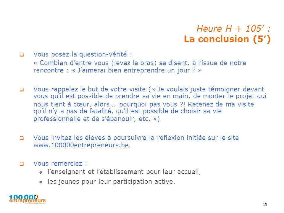 18 Heure H + 105 : La conclusion (5) Vous posez la question-vérité : « Combien dentre vous (levez le bras) se disent, à lissue de notre rencontre : «