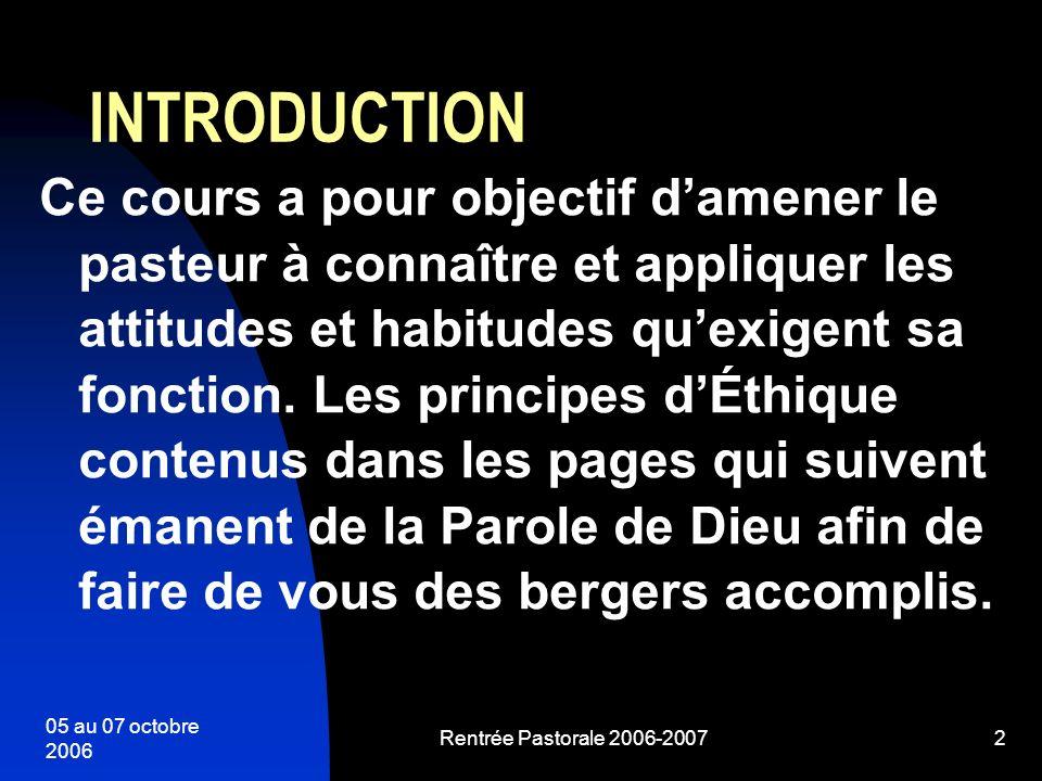 05 au 07 octobre 2006 Rentrée Pastorale 2006-20072 INTRODUCTION Ce cours a pour objectif damener le pasteur à connaître et appliquer les attitudes et