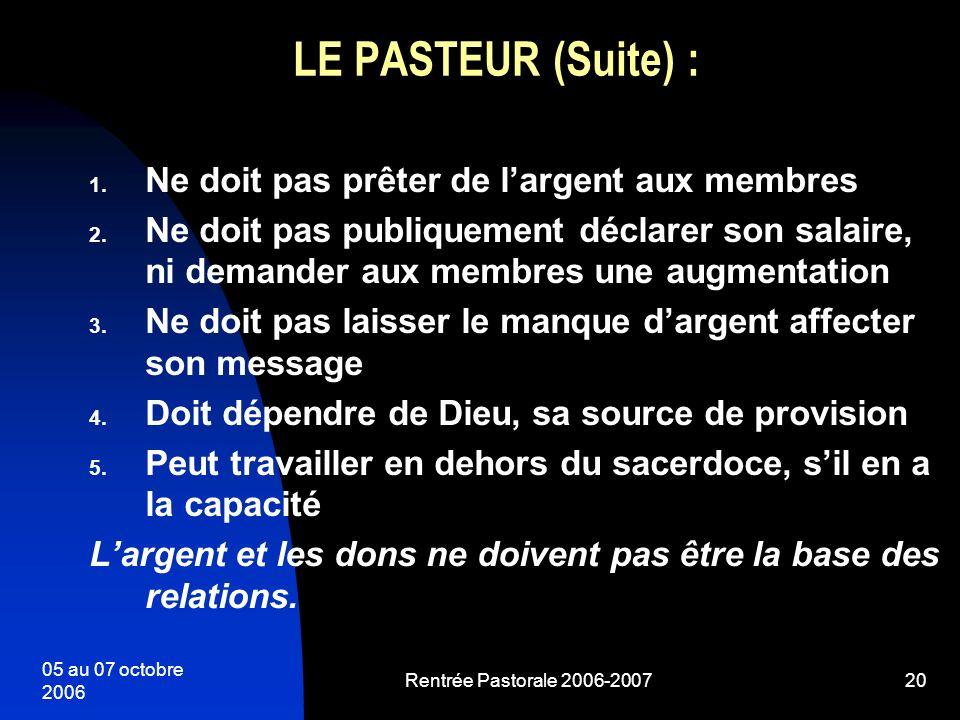 05 au 07 octobre 2006 Rentrée Pastorale 2006-200720 LE PASTEUR (Suite) : 1. Ne doit pas prêter de largent aux membres 2. Ne doit pas publiquement décl