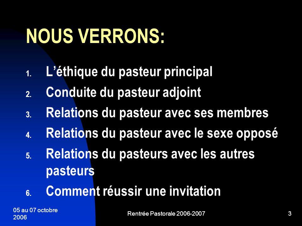 05 au 07 octobre 2006 Rentrée Pastorale 2006-20073 NOUS VERRONS: 1. Léthique du pasteur principal 2. Conduite du pasteur adjoint 3. Relations du paste