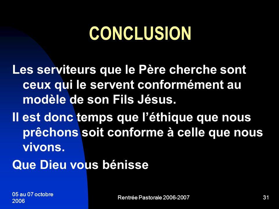 05 au 07 octobre 2006 Rentrée Pastorale 2006-200731 CONCLUSION Les serviteurs que le Père cherche sont ceux qui le servent conformément au modèle de s