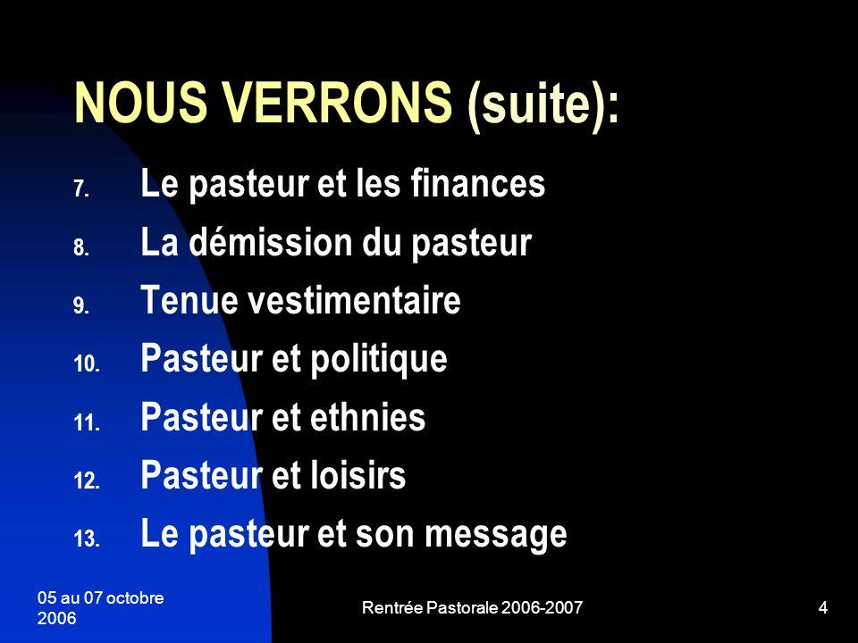 05 au 07 octobre 2006 Rentrée Pastorale 2006-20074 NOUS VERRONS (suite): 7. Le pasteur et les finances 8. La démission du pasteur 9. Tenue vestimentai