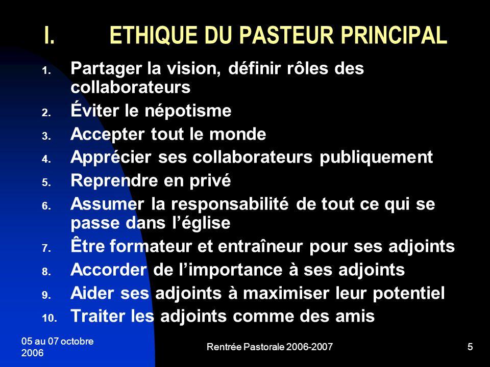 05 au 07 octobre 2006 Rentrée Pastorale 2006-20075 I.ETHIQUE DU PASTEUR PRINCIPAL 1. Partager la vision, définir rôles des collaborateurs 2. Éviter le