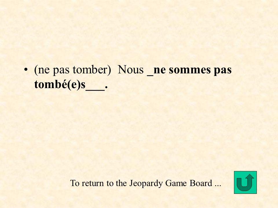 (ne pas tomber) Nous _ne sommes pas tombé(e)s___. To return to the Jeopardy Game Board...