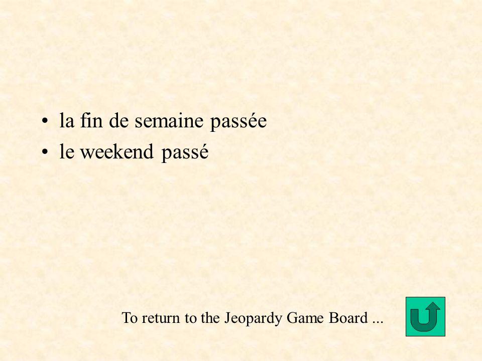 la fin de semaine passée le weekend passé To return to the Jeopardy Game Board...