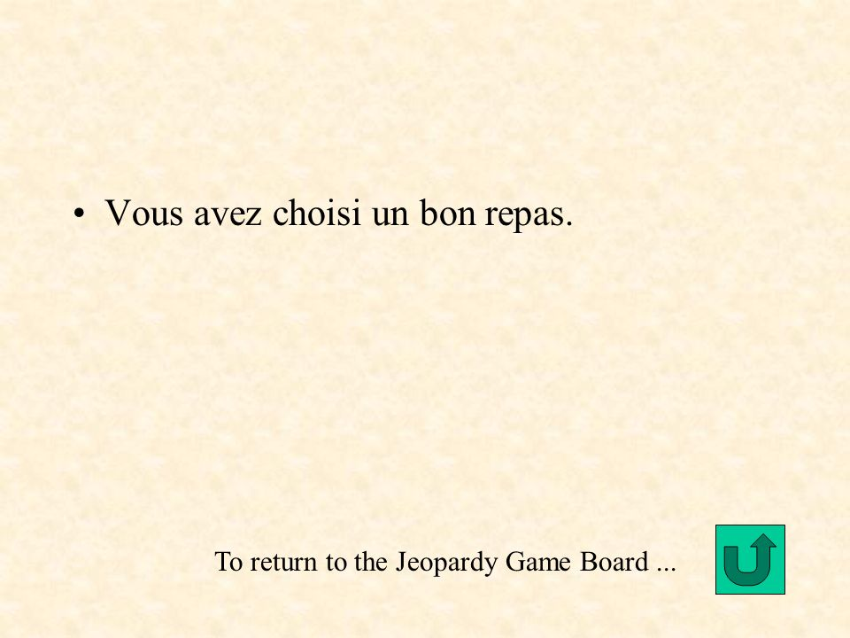 Vous avez choisi un bon repas. To return to the Jeopardy Game Board...