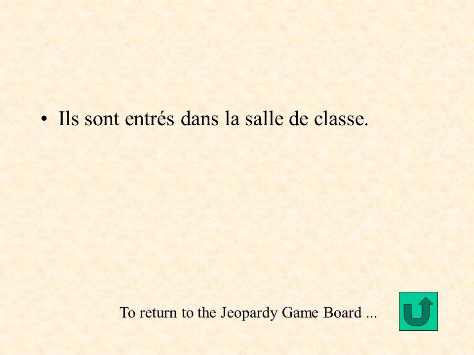 Ils sont entrés dans la salle de classe. To return to the Jeopardy Game Board...