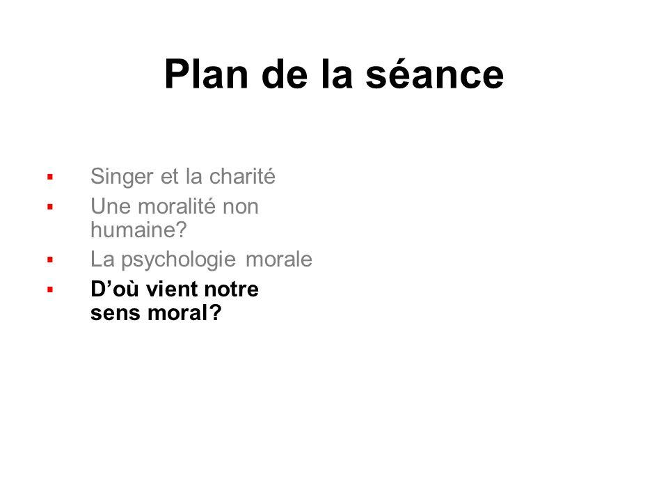 Plan de la séance Singer et la charité Une moralité non humaine? La psychologie morale Doù vient notre sens moral?