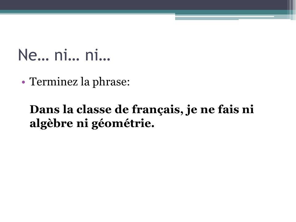 Ne… ni… ni… Terminez la phrase: Dans la classe de français, je ne fais ni algèbre ni géométrie.